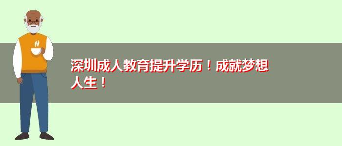 深圳成人教育提升学历!成就梦想人生!