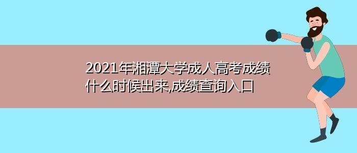 2021年湘潭大学成人高考成绩什么时候出来,成绩查询入口
