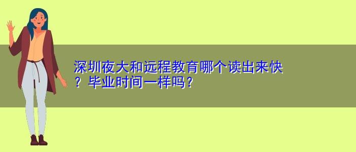 深圳夜大和远程教育哪个读出来快?毕业时间一样吗?