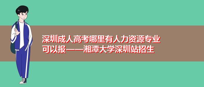 深圳成人高考哪里有人力资源专业可以报——湘潭大学深圳站招生
