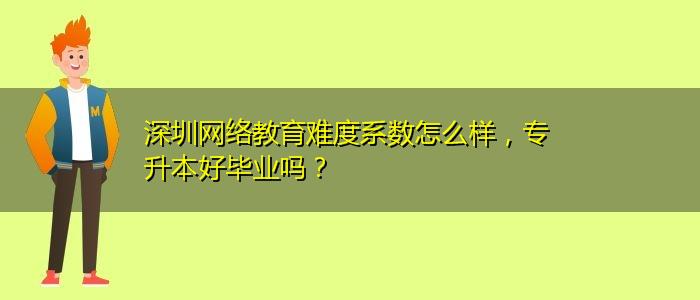 深圳网络教育难度系数怎么样,专升本好毕业吗?