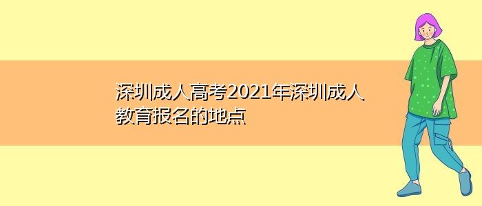 深圳成人高考2021年深圳成人教育报名的地点
