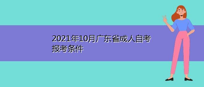 2021年10月广东省成人自考报考条件