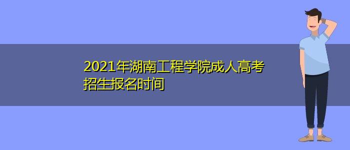2021年湖南工程学院成人高考招生报名时间