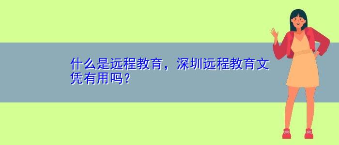 什么是远程教育,深圳远程教育文凭有用吗?