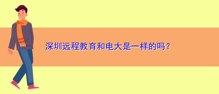 深圳远程教育和电大是一样的吗?
