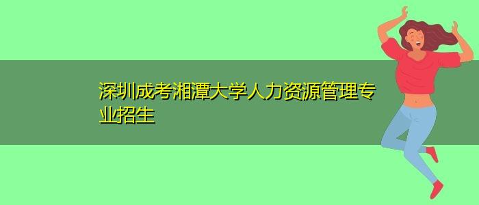 深圳成考湘潭大学人力资源管理专业招生