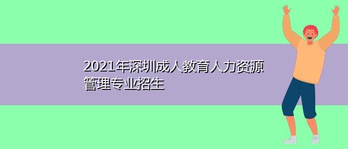 2021年深圳成人教育人力资源管理专业招生