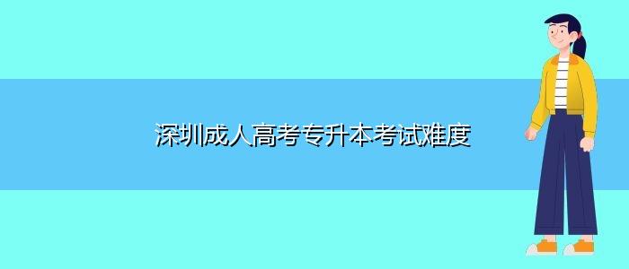 深圳成人高考专升本考试难度