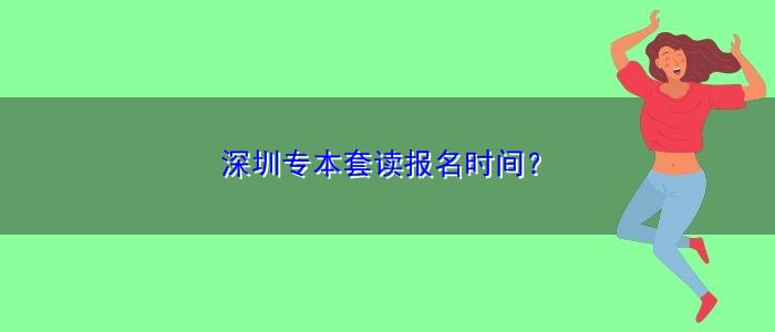 深圳专本套读报名时间?