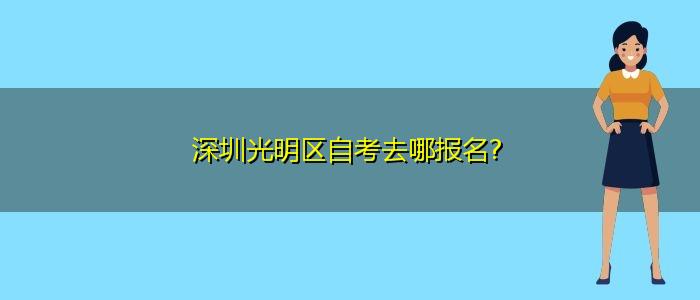 深圳光明区自考去哪报名?