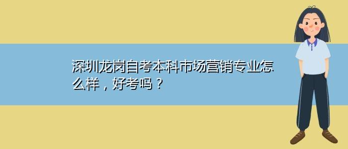 深圳龙岗自考本科市场营销专业怎么样,好考吗?