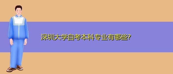 深圳大学自考本科专业有哪些?