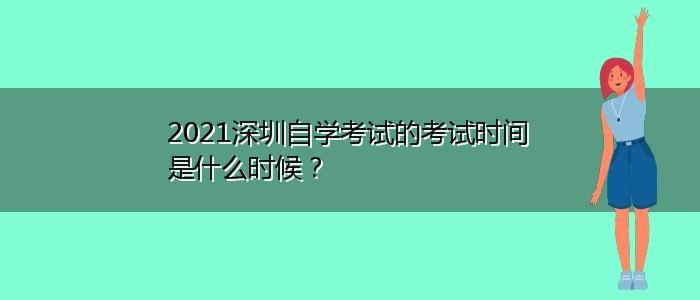 2021深圳自学考试的考试时间是什么时候?