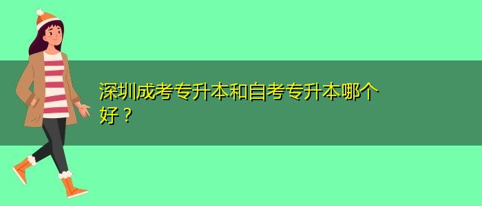 深圳成考专升本和自考专升本哪个好?