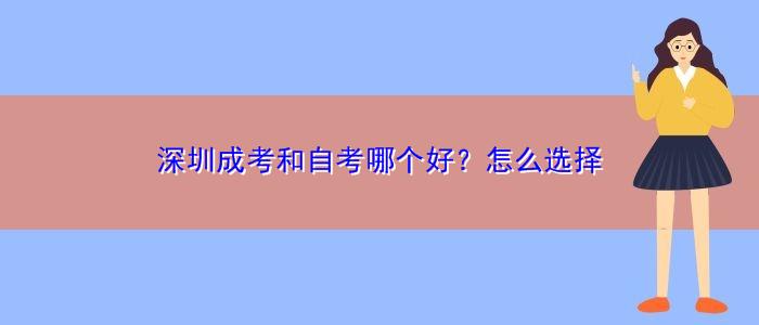 深圳成考和自考哪个好?怎么选择