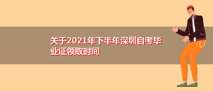 关于2021年下半年深圳自考毕业证领取时间