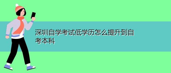 深圳自学考试低学历怎么提升到自考本科