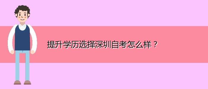 提升学历选择深圳自考怎么样?