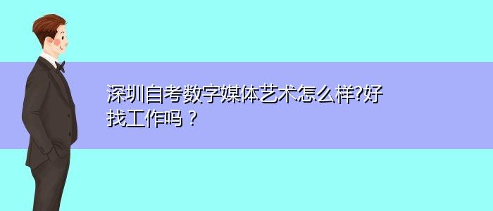 深圳自考数字媒体艺术怎么样?好找工作吗?