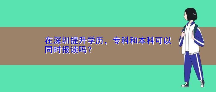 在深圳提升学历,专科和本科可以同时报读吗?