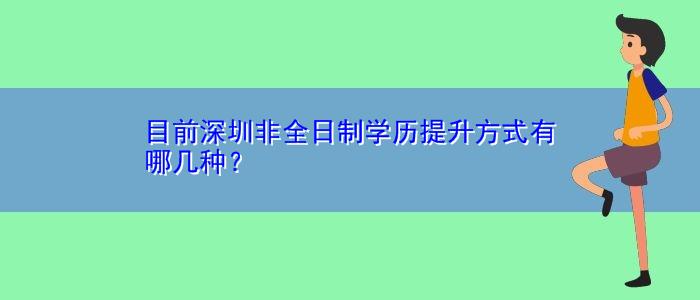 目前深圳非全日制学历提升方式有哪几种?