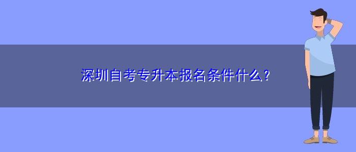 深圳自考专升本报名条件什么?