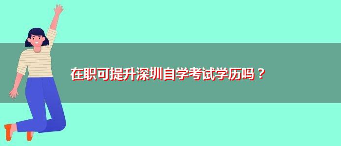 在职可提升深圳自学考试学历吗?