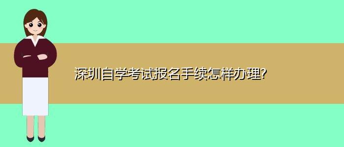 深圳自学考试报名手续怎样办理?