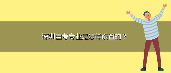 深圳自考专业是怎样设置的?