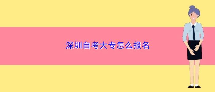 深圳自考大专怎么报名
