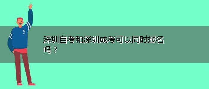 深圳自考和深圳成考可以同时报名吗?
