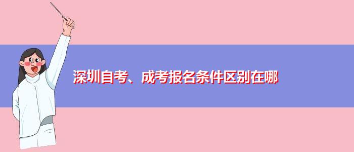 深圳自考、成考报名条件区别在哪