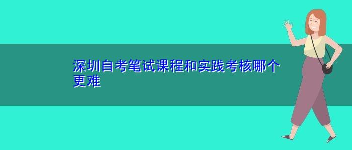 深圳自考笔试课程和实践考核哪个更难