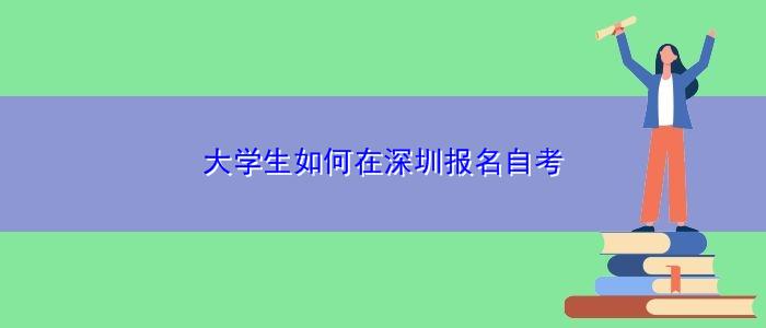 大学生如何在深圳报名自考