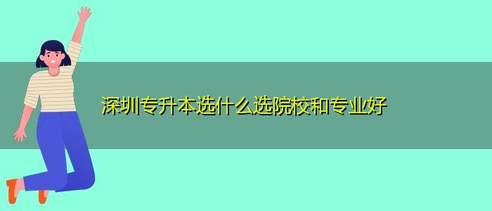 深圳专升本选什么选院校和专业好