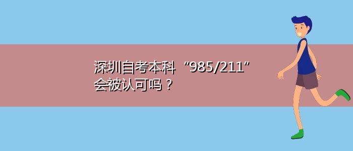 """深圳自考本科""""985/211""""会被认可吗?"""