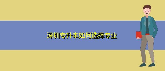 深圳专升本如何选择专业