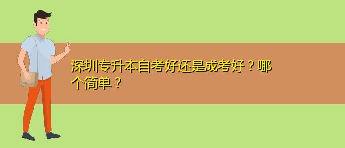 深圳专升本自考好还是成考好?哪个简单?