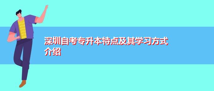 深圳自考专升本特点及其学习方式介绍
