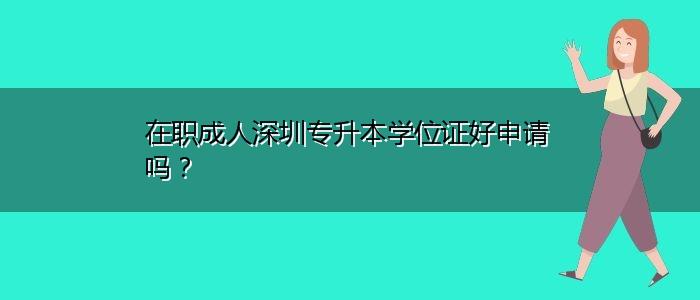 在职成人深圳专升本学位证好申请吗?