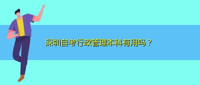 深圳自考行政管理本科有用吗?