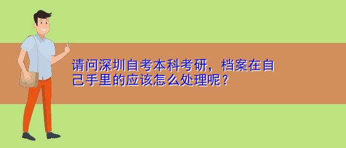 请问深圳自考本科考研,档案在自己手里的应该怎么处理呢?