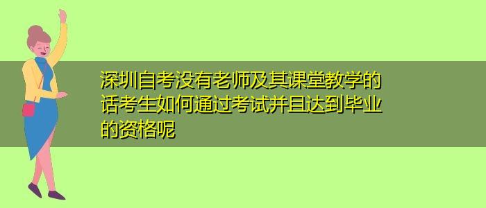 深圳自考没有老师及其课堂教学的话考生如何通过考试并且达到毕业的资格呢