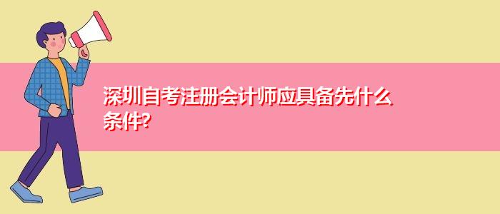 深圳自考注册会计师应具备先什么条件?