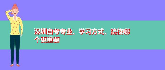 深圳自考专业、学习方式、院校哪个更重要