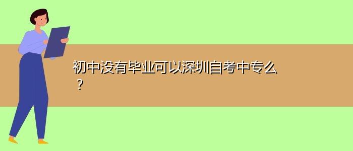 初中没有毕业可以深圳自考中专么?