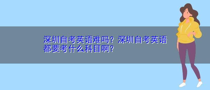 深圳自考英语难吗?深圳自考英语都要考什么科目啊?