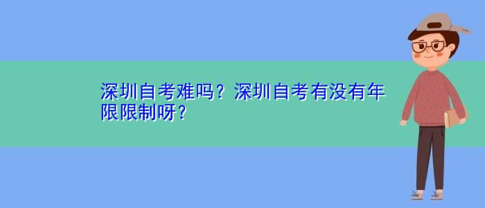 深圳自考难吗?深圳自考有没有年限限制呀?