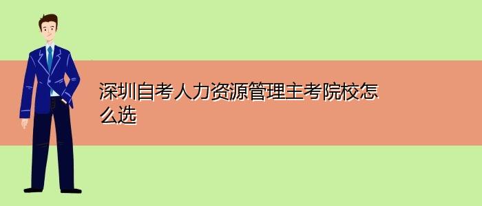 深圳自考人力资源管理主考院校怎么选